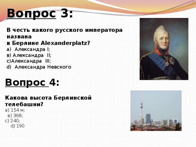 Вопрос 3:  В честь какого русского императора названа в Берлине Alexanderplatz? а) Александра I; в) Александра II; c)Александра III; d) Александра Невского Вопрос 4:  Какова высота Берлинской телебашни? а) 154 м;  в) 368; с) 240;  d) 190