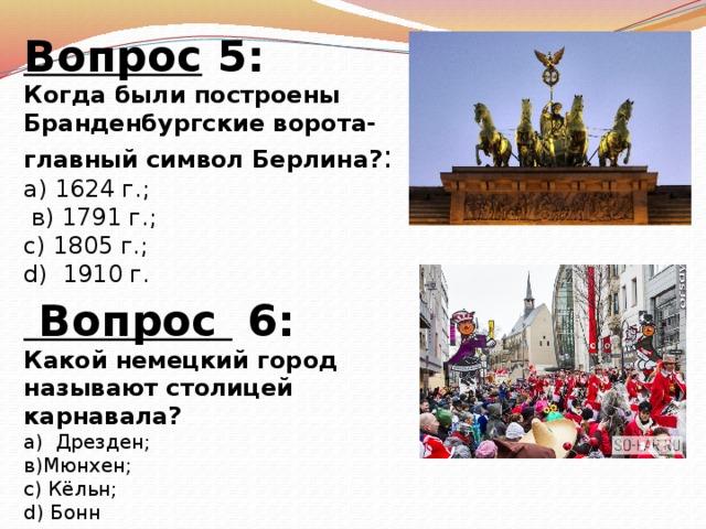 Вопрос 5: Когда были построены Бранденбургские ворота-главный символ Берлина? : а) 1624 г.;  в) 1791 г.; с) 1805 г.; d) 1910 г.   Вопрос 6: Какой немецкий город называют столицей карнавала? а) Дрезден; в)Мюнхен; с) Кёльн; d) Бонн