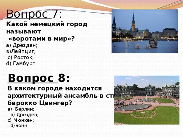 Вопрос 7: Какой немецкий город называют  «воротами в мир»? а) Дрезден; в)Лейпциг;  с) Росток; d) Гамбург  Вопрос 8: В каком городе находится архитектурный ансамбль в стиле барокко Цвингер? а) Берлин;  в) Дрезден; с) Мюнхен;  d)Бонн