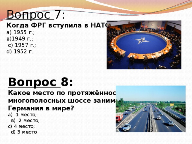 Вопрос 7: Когда ФРГ вступила в НАТО? а) 1955 г.; в)1949 г.;  с) 1957 г.; d) 1952 г.  Вопрос 8: Какое место по протяжённости многополосных шоссе занимает Германия в мире? а) 1 место;  в) 2 место; с) 4 место;  d) 3 место