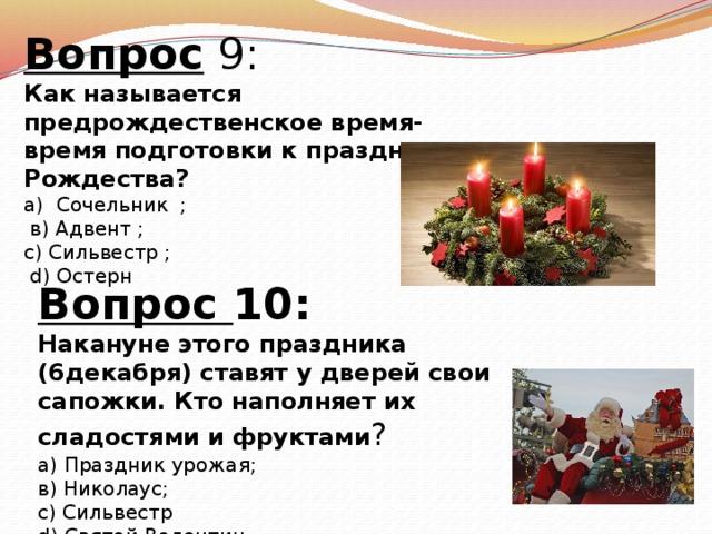 Вопрос 9: Как называется предрождественское время-время подготовки к празднику Рождества? а) Сочельник ;  в) Адвент ; с) Сильвестр ;  d) Остерн Вопрос 10: Накануне этого праздника (6декабря) ставят у дверей свои сапожки. Кто наполняет их сладостями и фруктами ? а) Праздник урожая; в) Николаус; с) Сильвестр d) Святой Валентин