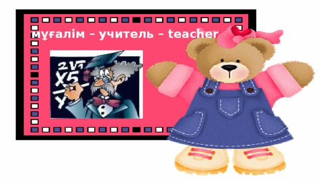 мұғалiм – учитель – teacher