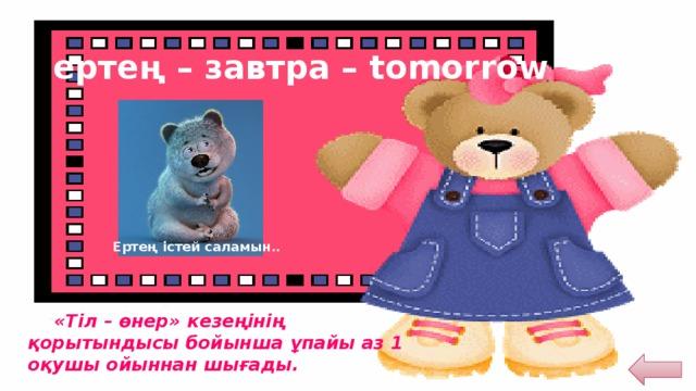 ертең – завтра – tomorrow Ертең істей саламын..  «Тіл – өнер» кезеңінің қорытындысы бойынша ұпайы аз 1 оқушы ойыннан шығады.
