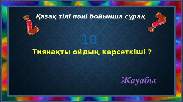 Қазақ тілі пәні бойынша сұрақ 10 Тиянақты ойдың көрсеткіші ? Жауабы