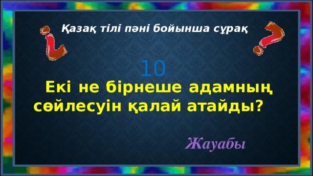Қазақ тілі пәні бойынша сұрақ 10  Екі не бірнеше адамның сөйлесуін қалай атайды? Жауабы