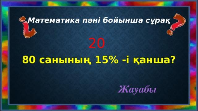 Математика пәні бойынша сұрақ 20 80 санының 15% -і қанша? Жауабы