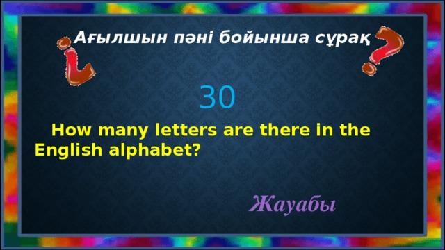 Ағылшын пәні бойынша сұрақ 30  How many letters are there in the English alphabet? Жауабы