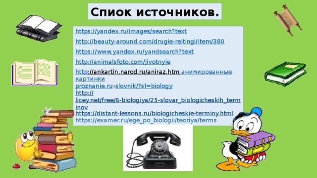 Спиок источников. https://yandex.ru/images/search?text http ://beauty-around.com/drugie-reitingi/item/380 https://www.yandex.ru/yandsearch?text http ://animalsfoto.com/jivotnyie http ://ankartin.narod.ru/aniraz.htm  анимированные картинки proznanie.ru › slovnik /? sl =biology http:// licey.net/free/6-biologiya/25-slovar_biologicheskih_terminov https:// distant-lessons.ru/biologicheskie-terminy.html https://examer.ru/ege_po_biologii/teoriya/terms