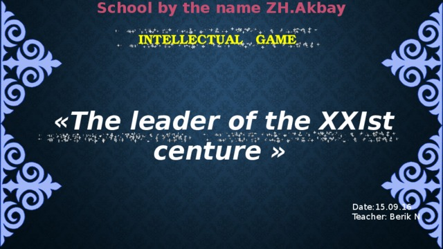 School by the name ZH.Akbay intellectual game   «The leader of the XXIst centure »   Date:15.09.16 Teacher: Berik N