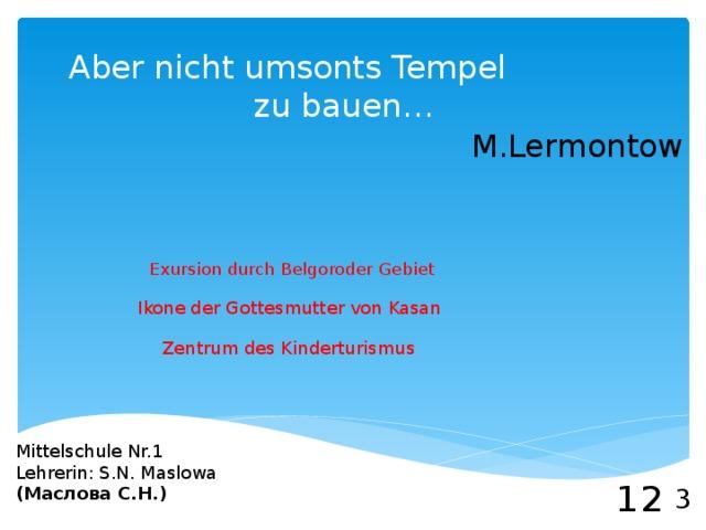 Aber nicht umsonts Tempel  zu bauen… M.Lermontow Exursion durch Belgoroder Gebiet Ikone der Gottesmutter von Kasan Zentrum des Kinderturismus Mittelschule Nr.1 Lehrerin: S.N. Maslowa (Маслова С.Н.) 1 2 3