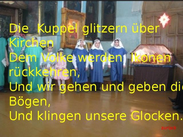 Die Kuppel glitzern über Kirchen  Dem Volke werden Ikonen rückkehren,  Und wir gehen und geben die Bögen,  Und klingen unsere Glocken. zur ück