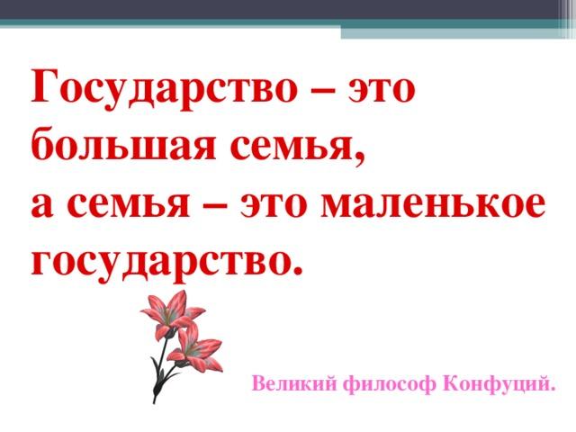 Государство – это большая семья,  а семья – это маленькое государство.        Великий философ Конфуций.