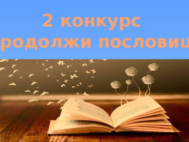 2 конкурс «Продолжи пословицу»