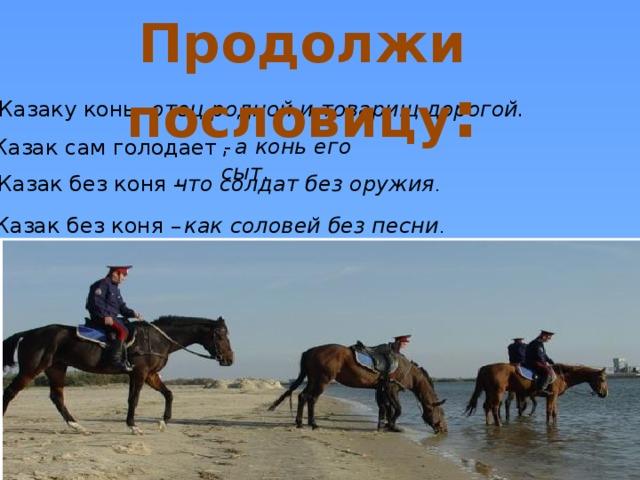Продолжи пословицу : Казаку конь –   отец родной и товарищ дорогой. , а конь его сыт . Казак сам голодает - Казак без коня – что солдат без оружия . Казак без коня – как соловей без песни .