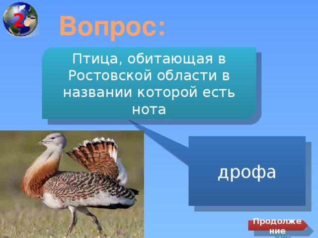 2 Вопрос: Птица, обитающая в Ростовской области в названии которой есть нота дрофа Продолжение