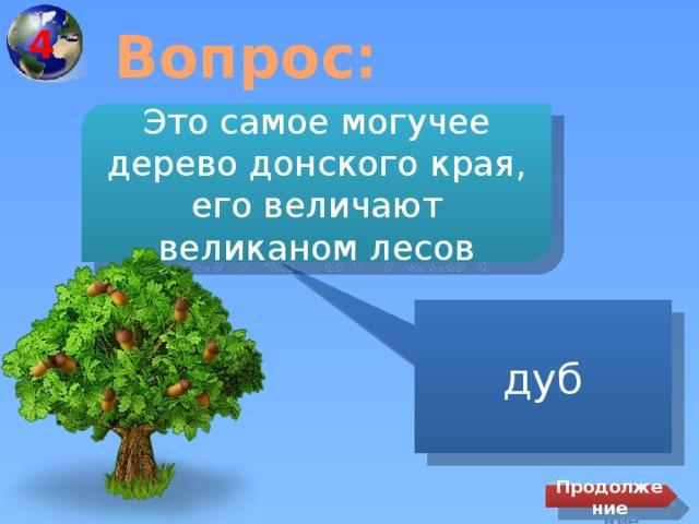 4 Вопрос: Это самое могучее дерево донского края, его величают великаном лесов дуб Продолжение