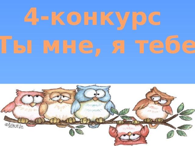 4-конкурс «Ты мне, я тебе»