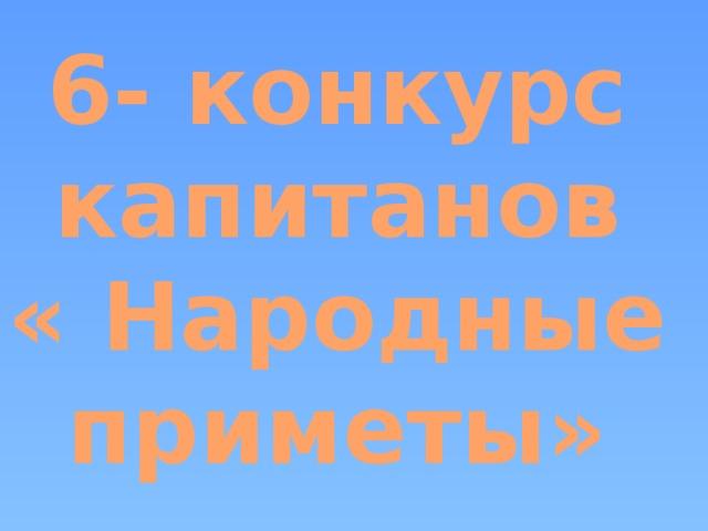 6- конкурс капитанов « Народные приметы»