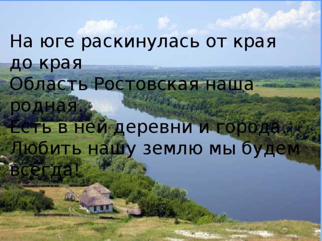 На юге раскинулась от края до края Область Ростовская наша родная. Есть в ней деревни и города. Любить нашу землю мы будем всегда!