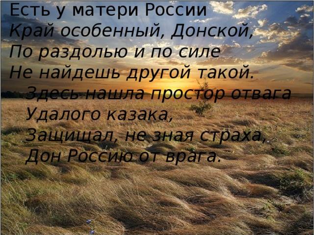 Есть у матери России Край особенный, Донской, По раздолью и по силе Не найдешь другой такой.  Здесь нашла простор отвага  Удалого казака,  Защищал, не зная страха,  Дон Россию от врага.