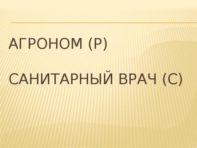 Агроном (Р)   Санитарный врач (С)
