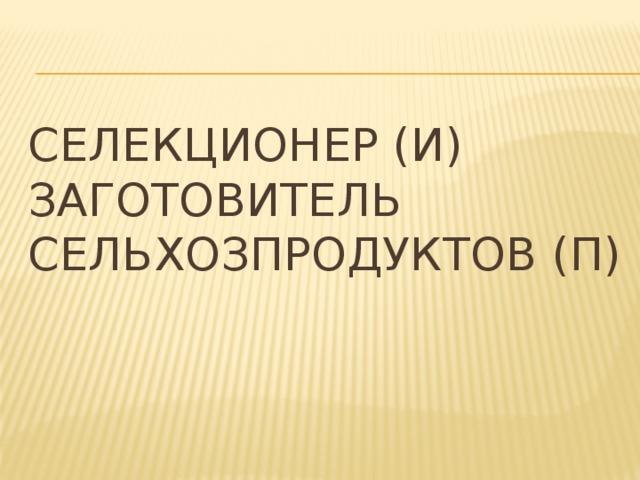 Селекционер (И)  Заготовитель сельхозпродуктов (П)