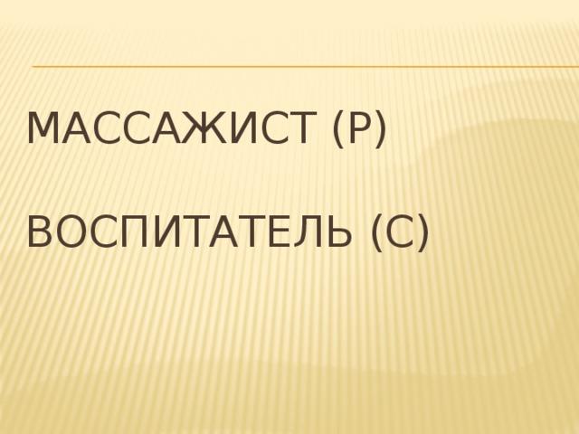 Массажист (Р)   Воспитатель (С)