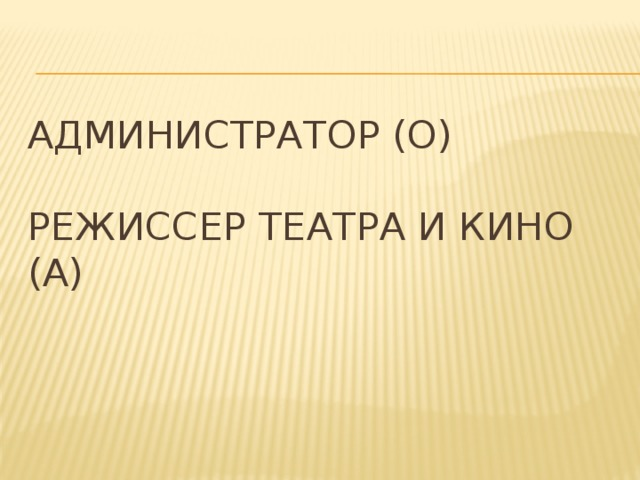 Администратор (О)   Режиссер театра и кино (А)