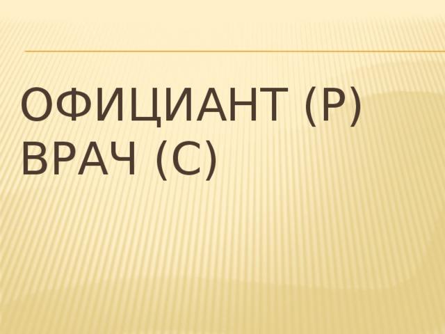 Официант (Р)  Врач (С)