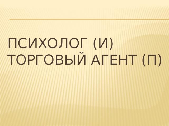 Психолог (И)  Торговый агент (П)