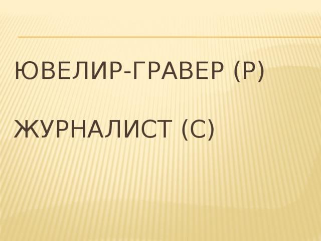 Ювелир-гравер (Р)   Журналист (С)