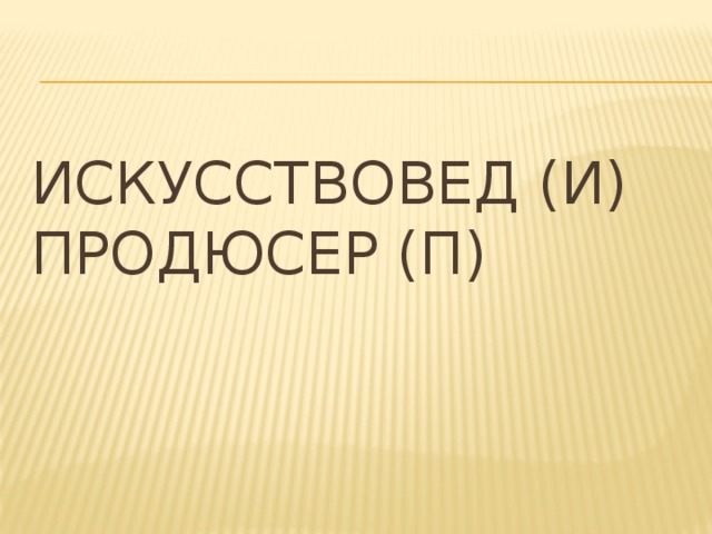 Искусствовед (И)  Продюсер (П)