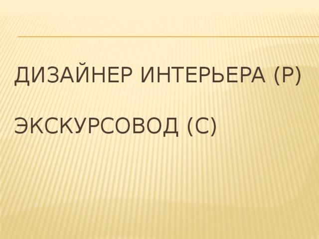 Дизайнер интерьера (Р)   Экскурсовод (С)