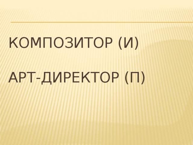 Композитор (И)   Арт-директор (П)