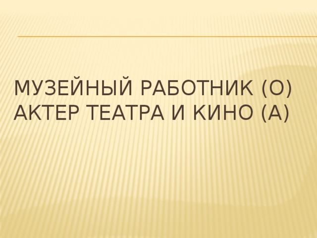 Музейный работник (О)  Актер театра и кино (А)