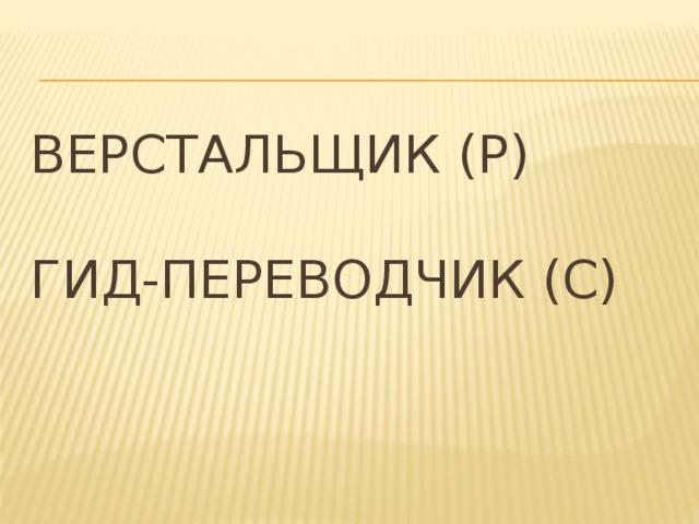 Верстальщик (Р)   Гид-переводчик (С)