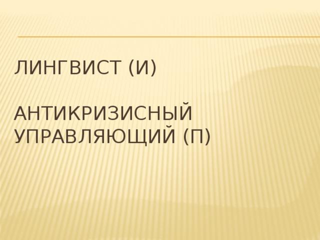 Лингвист (И)   Антикризисный управляющий (П)