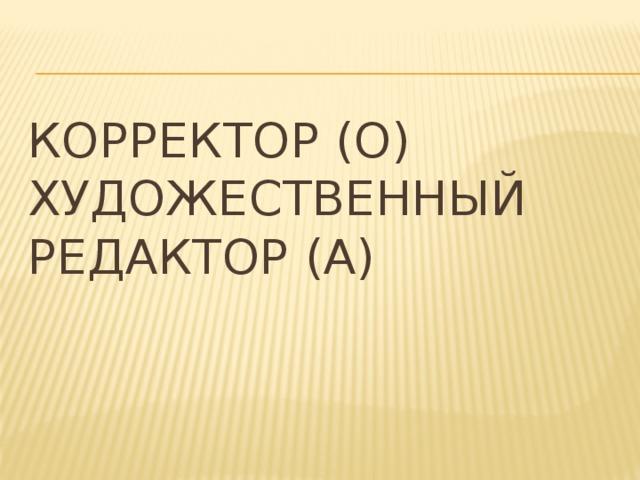 Корректор (О)  Художественный редактор (А)