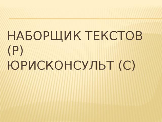 Наборщик текстов (Р)  Юрисконсульт (С)