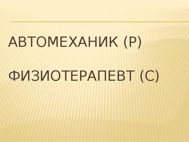 Автомеханик (Р)   Физиотерапевт (С)