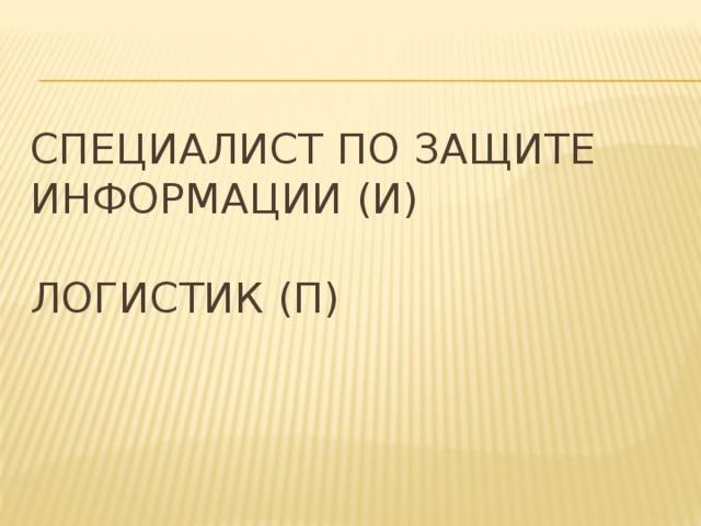 Специалист по защите информации (И)   Логистик (П)