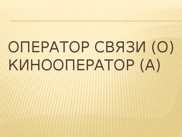 Оператор связи (О)  Кинооператор (А)