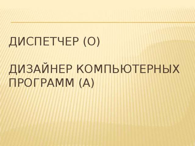 Диспетчер (О)   Дизайнер компьютерных программ (А)