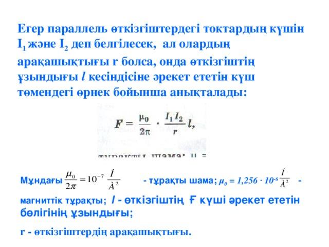 Егер параллель өткізгіштердегі токтардың күшін I 1 және I 2 деп белгілесек, ал олардың арақашықтығы r болса, онда өткізгіштің ұзындығы l кесіндісіне әрекет ететін күш төмендегі өрнек бойынша анықталады: Мұндағы - тұрақты шама; µ 0 = 1,256 · 10 -6 - магниттік тұрақты; l - өткізгіштің Ғ күші әрекет ететін бөлігінің ұзындығы; r - өткізгіштердің арақашықтығы.
