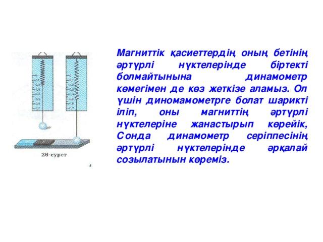 Магниттік қасиеттердің оның бетінің әртүрлі нүктелерінде біртекті болмайтынына динамометр көмегімен де көз жеткізе аламыз. Ол үшін диномамометрге болат шарикті іліп, оны магниттің әртүрлі нүктелеріне жанастырып көрейік, Сонда динамометр серіппесінің әртүрлі нүктелерінде әрқалай созылатынын көреміз.