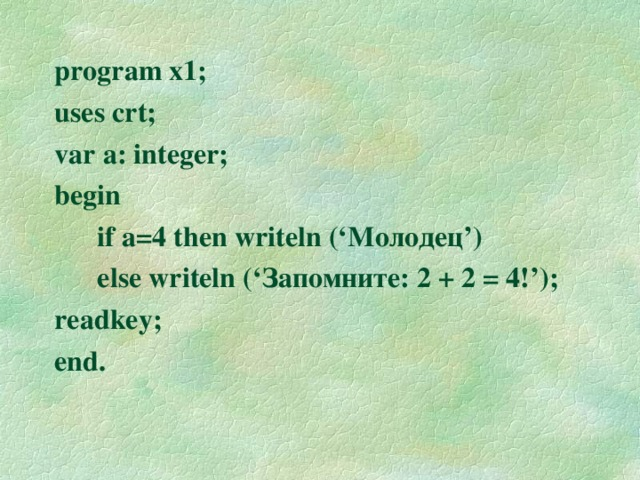 program x1; uses crt; var a: integer; begin  if a=4 then writeln (' Молодец ' )   else writeln (' Запомните: 2 + 2 = 4! '); readkey; end.