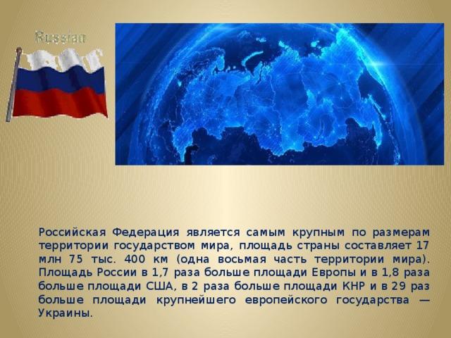 Российская Федерация является самым крупным по размерам территории государством мира, площадь страны составляет 17 млн 75 тыс. 400 км (одна восьмая часть территории мира). Площадь России в 1,7 раза больше площади Европы и в 1,8 раза больше площади США, в 2 раза больше площади КНР и в 29 раз больше площади крупнейшего европейского государства — Украины.