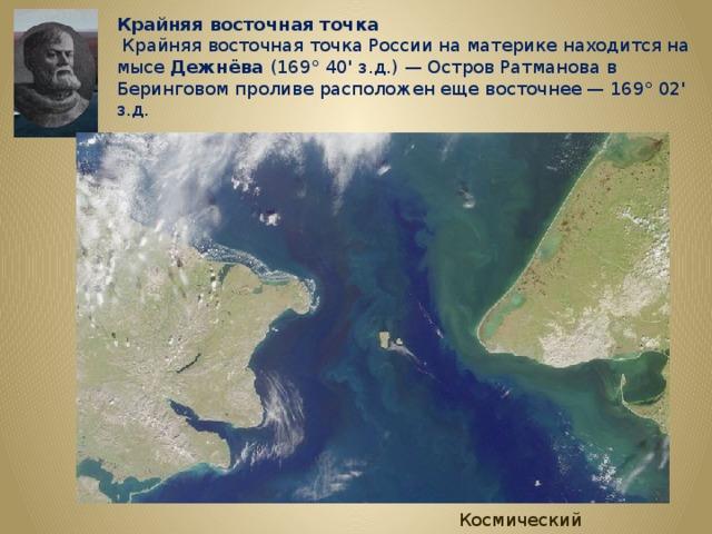 Крайняя восточная точка  Крайняя восточная точка России на материке находится на мысе Дежнёва (169° 40' з.д.) — Остров Ратманова в Беринговом проливе расположен еще восточнее — 169° 02' з.д. Космический снимок