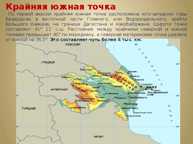 Крайняя южная точка  По первой версии крайняя южная точка расположена юго-западнее горы Базардюзю в восточной части Главного, или Водораздельного, хребта Большого Кавказа, на границе Дагестана и Азербайджана. Широта точки составляет 41° 11' с.ш. Расстояние между крайними северной и южной точками превышает 40° по меридиану, а северная материковая точка удалена от южной на 36,5°. Это составляет чуть более 4 тыс. км.