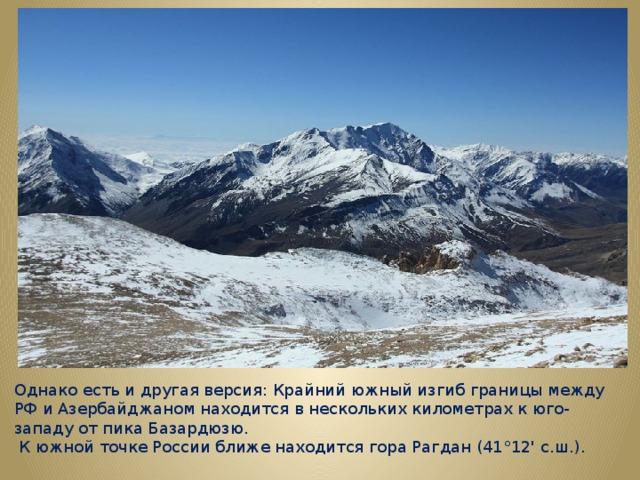 Однако есть и другая версия: Крайний южный изгиб границы между РФ и Азербайджаном находится в нескольких километрах к юго-западу от пика Базардюзю.  К южной точке России ближе находится гора Рагдан (41°12' с.ш.).